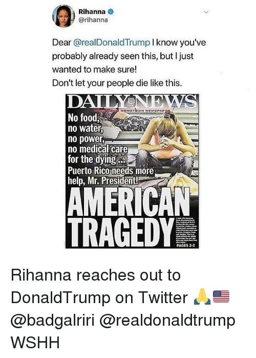 mr president: Rihanna  @rihannaa  Dear @realDonaldTrump I know you've  probably already seen this, but l just  wanted to make sure!  Don't let your people die like this.  DAILYNEWS  No food  no water,  no power,  no medical care  for the dying  Puerto Rico needs more  help, Mr. President  HOMETOWN NEWSPAP  AMERICAN  TRAGEDY  PAGES 2-3 Rihanna reaches out to DonaldTrump on Twitter 🙏🇺🇸 @badgalriri @realdonaldtrump WSHH