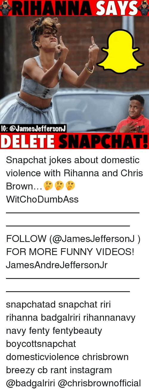 Chris Brown, Funny, and Instagram: RIHANNA SAYS  IG: @JamesJeffersonJ  DELETE SNAPCHAT! Snapchat jokes about domestic violence with Rihanna and Chris Brown…🤔🤔🤔 WitChoDumbAss ——————————————————————————— FOLLOW (@JamesJeffersonJ ) FOR MORE FUNNY VIDEOS! JamesAndreJeffersonJr ——————————————————————————— snapchatad snapchat riri rihanna badgalriri rihannanavy navy fenty fentybeauty boycottsnapchat domesticviolence chrisbrown breezy cb rant instagram @badgalriri @chrisbrownofficial
