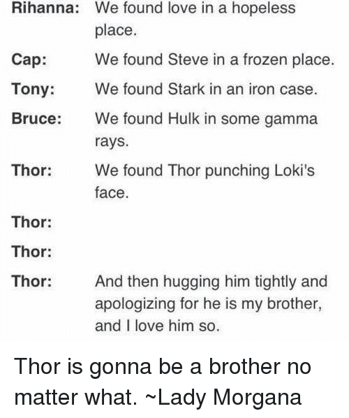 We Found Love: Rihanna: We found love in a hopeless  place  Cap We found Steve in a frozen place.  Tony: We found Stark in an iron case  Bruce:We found Hulk in some gamma  rays  Thor  We found Thor punching Loki's  face.  Thor:  Thor:  Thor And then hugging him tightly and  apologizing for he is my brother,  and I love him so. Thor is gonna be a brother no matter what. ~Lady Morgana