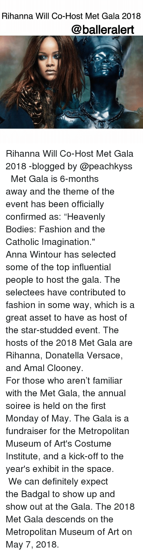 "Anna, Bodies , and Definitely: Rihanna Will Co-Host Met Gala 2018  @balleralert Rihanna Will Co-Host Met Gala 2018 -blogged by @peachkyss ⠀⠀⠀⠀⠀⠀⠀ ⠀⠀⠀⠀⠀⠀⠀ Met Gala is 6-months away and the theme of the event has been officially confirmed as: ""Heavenly Bodies: Fashion and the Catholic Imagination."" ⠀⠀⠀⠀⠀⠀⠀ ⠀⠀⠀⠀⠀⠀⠀ Anna Wintour has selected some of the top influential people to host the gala. The selectees have contributed to fashion in some way, which is a great asset to have as host of the star-studded event. The hosts of the 2018 Met Gala are Rihanna, Donatella Versace, and Amal Clooney. ⠀⠀⠀⠀⠀⠀⠀ ⠀⠀⠀⠀⠀⠀⠀ For those who aren't familiar with the Met Gala, the annual soiree is held on the first Monday of May. The Gala is a fundraiser for the Metropolitan Museum of Art's Costume Institute, and a kick-off to the year's exhibit in the space. ⠀⠀⠀⠀⠀⠀⠀ ⠀⠀⠀⠀⠀⠀⠀ We can definitely expect the Badgal to show up and show out at the Gala. The 2018 Met Gala descends on the Metropolitan Museum of Art on May 7, 2018."