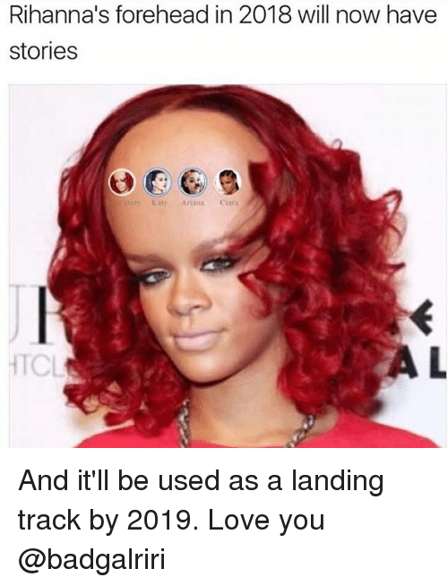Will Now Have Stories: Rihanna's forehead in 2018 will now have  stories  tory Katy Ariana Ciara  TCL And it'll be used as a landing track by 2019. Love you @badgalriri
