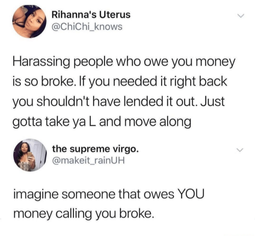 Virgo: Rihanna's Uterus  @ChiChi_knows  Harassing people who owe you money  is so broke. If you needed it right back  you shouldn't have lended it out. Just  gotta take ya L and move along  the supreme virgo.  @makeit_rainUH  imagine someone that owes YOU  money calling you broke.