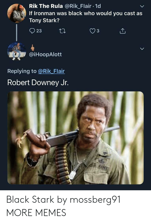 Robert Downey Jr: Rik The Rula @Rik Flair 1d  If Ironman was black who would you cast as  Tony Stark?  3  23  @iHoopAlott  Replying to @Rik Flair  Robert Downey Jr.  ARAY Black Stark by mossberg91 MORE MEMES