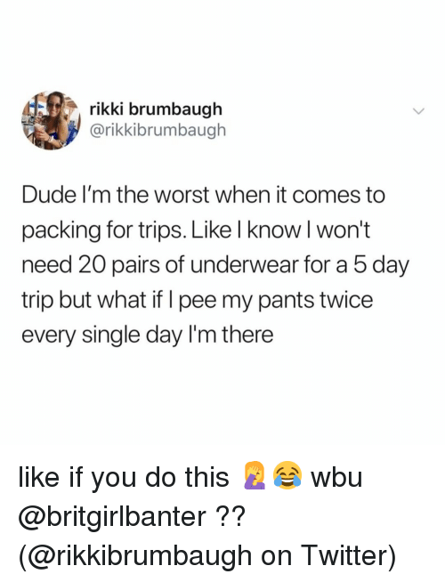 Dude, Memes, and The Worst: rikki brumbaugh  @rikkibrumbaugh  Dude I'm the worst when it comes to  packing for trips. Like l know l won't  need 20 pairs of underwear for a 5 day  trip but what if I pee my pants twice  every single day I'm there like if you do this 🤦‍♀️😂 wbu @britgirlbanter ?? (@rikkibrumbaugh on Twitter)