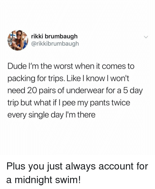 Im There: rikki brumbaugh  @rikkibrumbaugh  Dude I'm the worst when it comes to  packing for trips. Like l know l won't  need 20 pairs of underwear for a 5 day  trip but what if I pee my pants twice  every single day I'm there Plus you just always account for a midnight swim!