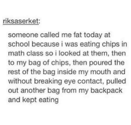 Memes, School, and Math: riksaserket:  someone called me fat today at  school because i was eating chips in  math class so i looked at them, then  to my bag of chips, then poured the  rest of the bag inside my mouth and  without breaking eye contact, pulled  out another bag from my backpack  and kept eating