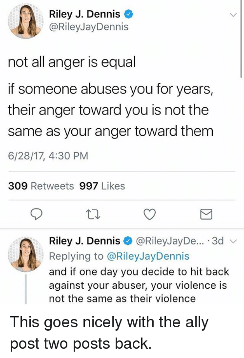 Memes, Ally, and Back: Riley J. Dennis  @RileyJayDennis  not all anger is equal  if someone abuses you for years,  their anger toward you is not the  same as your anger toward them  6/28/17, 4:30 PM  309 Retweets 997 Likes  Riley J. Dennis @RileyJayDe... .3d v  Replying to @RileyJayDennis  and if one day you decide to hit back  against your abuser, your violence is  not the same as their violence This goes nicely with the ally post two posts back.