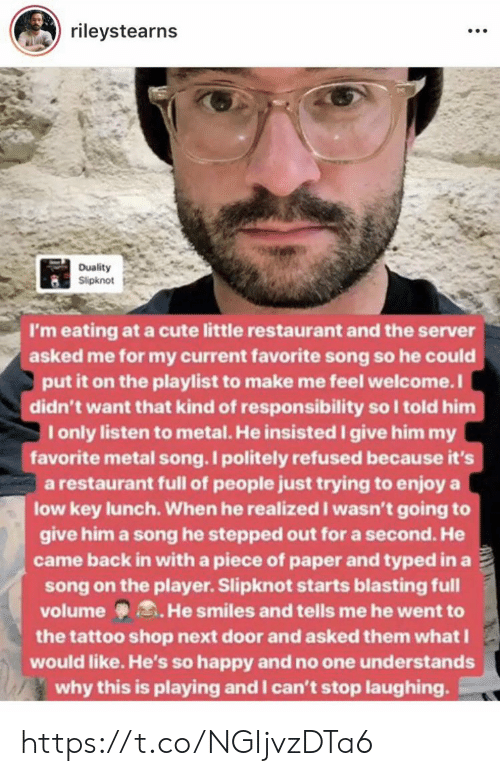 Low key: rileystearns  Duality  Slipknot  I'm eating at a cute little restaurant and the server  asked me for my current favorite song so he could  put it on the playlist to make me feel welcome.I  didn't want that kind of responsibility so I told him  I only listen to metal. He insisted give him my  favorite metal song. I politely refused because it's  a restaurant full of people just trying to enjoy a  low key lunch. When he realized I wasn't going to  give him a song he stepped out for a second. He  came back in with a piece of paper and typed in a  song on the player. Slipknot starts blasting full  volume He smiles and tells me he went to  the tattoo shop next door and asked them whatI  would like. He's so happy and no one understands  why this is playing and I can't stop laughing https://t.co/NGIjvzDTa6
