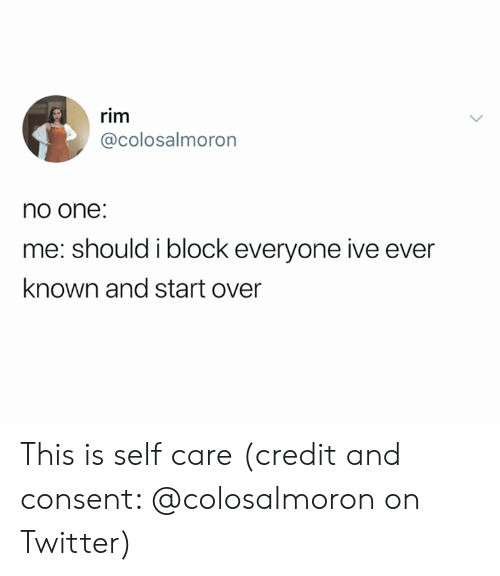 rim: rim  @colosalmoron  no one:  me: should i block everyone ive ever  known and start over This is self care (credit and consent: @colosalmoron on Twitter)