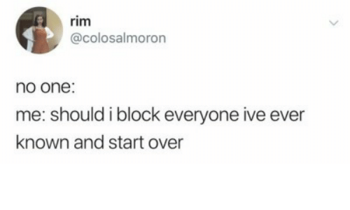 rim: rim  @colosalmoron  no one:  me: should i block everyone ive ever  known and start over