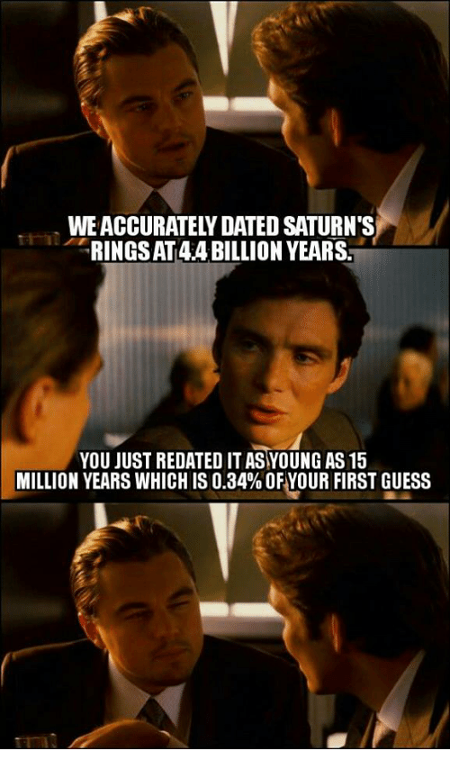 SIZZLE: RINGSAT4ABILLION YEARSA  YOU JUST REDATEDITASYOUNG AS 15  MILLION YEARS WHICHIS 0.34% OF YOUR FIRST GUESS