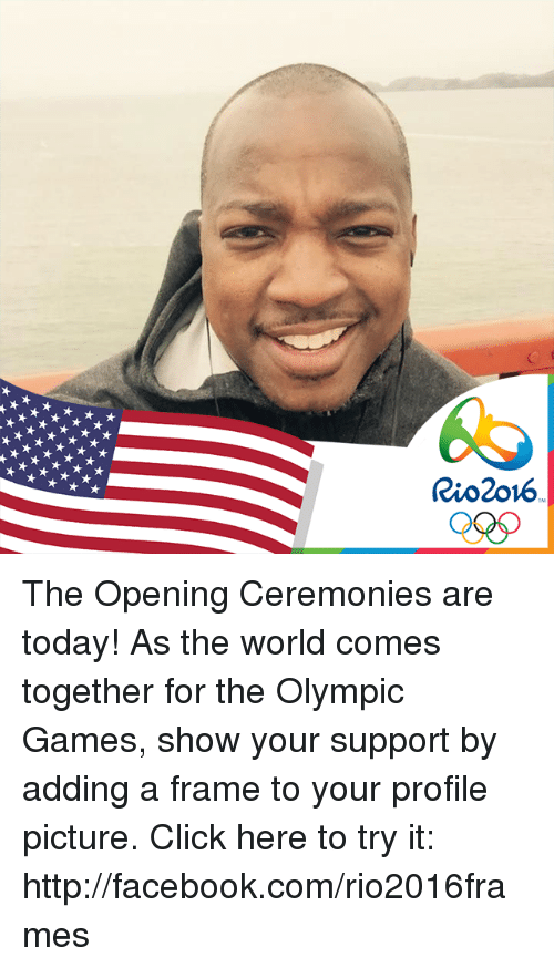 game shows: Rio 2016 The Opening Ceremonies are today! As the world comes together for the Olympic Games, show your support by adding a frame to your profile picture. Click here to try it: http://facebook.com/rio2016frames
