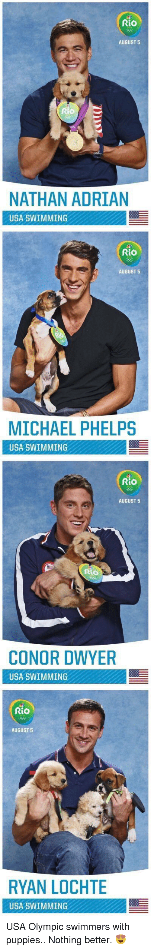 Puppies, Michael, and Michael Phelps: Rio  AUGUST 5  Rio  NATHAN ADRIAN  USA SWIMMING   Rio  AUGUST 5  MICHAEL PHELPS  USA SWIMMING   Rio  AUGUST 5  CONOR DWYER  USA SWIMMING   Rio  AUGUST 5  RYAN LOCHTE  USA SWIMMING USA Olympic swimmers with puppies.. Nothing better. 😍