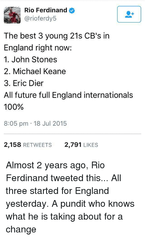 pundit: Rio Ferdinand  arioferdy5  The best 3 young 21s CB's in  England right now:  1. John Stones  2. Michael Keane  3. Eric Dier  All future full England internationals  100%  8:05 pm 18 Jul 2015  2,158  RETWEETS 2,791  LIKES Almost 2 years ago, Rio Ferdinand tweeted this... All three started for England yesterday.  A pundit who knows what he is taking about for a change