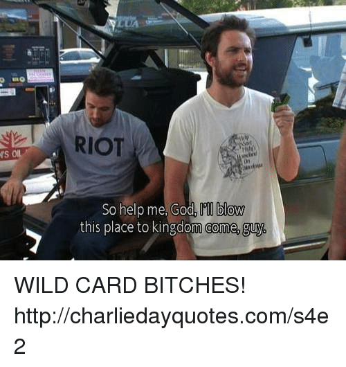 Help Me God: RIOT  blow  So help me, God  this place to kingdom Comme, guv. WILD CARD BITCHES! ► http://charliedayquotes.com/s4e2