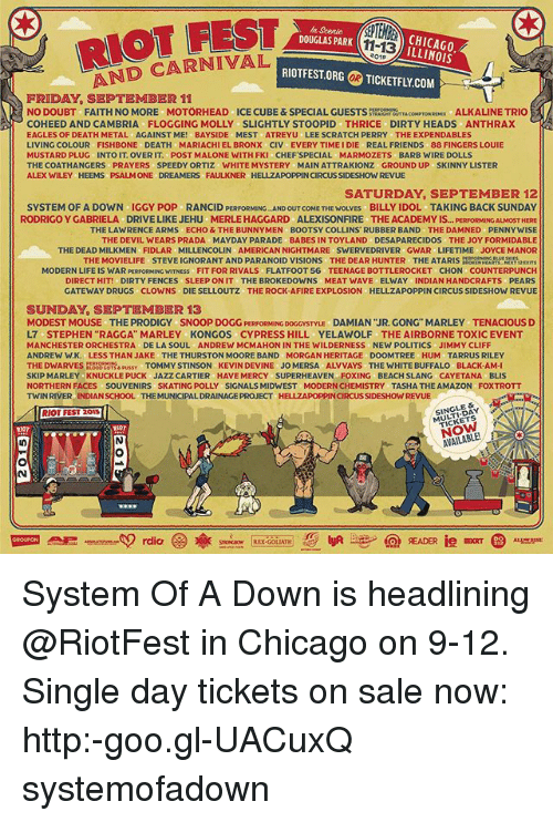 """gwar: RIOT FEST  AND CARNIVAL  n Scenic  DOUGLAS PARK  BCHICAGO  ILLINOIS  11-13  01  RIOTFEST.ORG  の TICKETFLY.COM  OR  FRIDAY, SEPTEMBER 11  NO DOUBT FAITH NO MORE MOTÖRHEAD ICE CUBE&SPECIAL GUESTSSRUTTACOMPTON RX ALKALINE TRIO  COHEED ANDCAMBRIA FLOGGING MOLLY SLIGHTLY STOOPID THRICE DIRTY HEADS ANTHRAX  EAGLES OF DEATH METAL AGAINST ME! BAYSIDE MEST ATREYU LEE SCRATCH PERRY THE EXPENDABLES  LIVING COLOUR FISHBONE DEATH MARIACHIEL BRONX CIV EVERY TIME I DIE REAL FRIENDS 88 FINGERS LOUIE  MUSTARD PLUG INTO IT. OVER IT. POST MALONE WITH FKI CHEFSPECIAL MARMOZETS BARB WIRE DOLLS  THE COATHANGERS PRAYERS SPEEDY ORTIZ WHITE MYSTERY MAIN ATTRAKIONZ GROUND UP SKINNY LISTER  ALEX WILEY HEEMS PSALM ONE DREAMERS FAULKNER HELLZAPOPPIN CIRCUS SIDESHOW REVUE  SATURDAY, SEPTEMBER 12  SYSTEM OF A DOWN IGGY POP RANCID PERFORMING AND OUT COME THE WOLVES BILLY IDOL TAKING BACK SUNDAY  OST HERE  THE LAWRENCE ARMS ECHO & THE BUNNYMEN BOOTSY COLLINS RUBBER BAND THE DAMNED PENNYWISE  THE DEVIL WEARS PRADA MAYDAY PARADE BABES IN TOYLAND DESAPARECIDOS THE JOY FORMIDABLE  THE DEAD MILKMEN FIDLAR MILLENCOLIN AMERICAN NIGHTMARE SWERVEDRIVER GWAR LIFETIME JOYCE MANOR  RODRIGO Y GABRIELA  DRIVE LIKE JEHU  MERLE HAGGARD  ALEXISONFIRE  THE ACADEMY IS... PERFORMI  THE MOVIELIFE STEVE IGNORANT AND PARANOID VISIONS THE DEAR HUNTER THE ATARIS  RATRE2x  MODERN LIFE IS WAR PERFORMING WITNESS FIT FOR RIVALS FLATFOOT 56 TEENAGE BOTTLEROCKET CHON COUNTERPUNCH  DIRECT HIT! DIRTY FENCES SLEEP ON IT THE BROKEDOWNS MEAT WAVE ELWAY INDIAN HANDCRAFTS PEARS  GATEWAY DRUGS CLOWNS DIE SELLOUTZ THE ROCK-AFIRE EXPLOSION HELLZAPOPPIN CIRCUS SIDESHOW REVUE  SUNDAY, SEPTEMBER 13  MODEST MOUSE THE PRODIGY SNOOP DOGG PERFORMING DOGCYSTYLu DAMIAN """"JR. GONG"""" MARLEY TENACIOUS D  L7 STEPHEN """"RAGGA"""" MARLEY KONGOS CYPRESS HILL YELAWOLF THE AIRBORNE TOXIC EVENT  MANCHESTER ORCHESTRA DE LA SOUL ANDREW MCMAHON IN THE WILDERNESS NEW POLITICS JIMMY CLIFF  NDREW W.K. LESS THAN JAKE THE THURSTON MOORE BAND MORGAN HERITAGE DOOMTREE"""