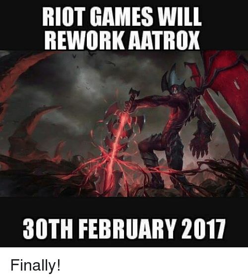 Finals, Memes, and Riot: RIOT GAMES WILL  REWORK AATROX  30TH FEBRUARY 2017 Finally!