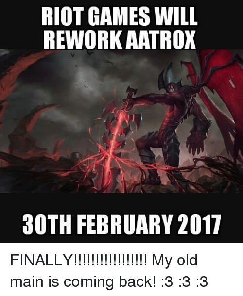 Memes, Riot, and Old: RIOT GAMES WILL  REWORK AATROX  30TH FEBRUARY 2017 FINALLY!!!!!!!!!!!!!!!!! My old main is coming back!  :3 :3 :3