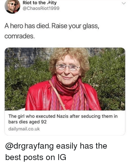 Memes, Riot, and Best: Riot to the Aity  @ChaosRiot1999  A hero has died. Raise your glass  comrades.  The girl who executed Nazis after seducing them in  bars dies aged 92  dailymail.co.uk @drgrayfang easily has the best posts on IG