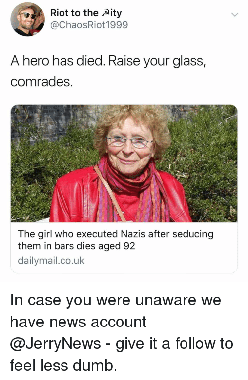 Dumb, Funny, and News: Riot to the ity  @ChaosRiot1999  A hero has died. Raise vour glass  comrades  The girl who executed Nazis after seducing  them in bars dies aged 92  dailymail.co.uk In case you were unaware we have news account @JerryNews - give it a follow to feel less dumb.