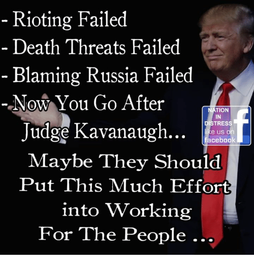 Rioting: Rioting Failed  Death Threats Failed  - Blaming Russia Failed  Now You Go After  NATION  IN  DISTRESS  Judge Kavanaugh..  e us or  Maybe They Should  Put This Much Effort  into Working  For The People.