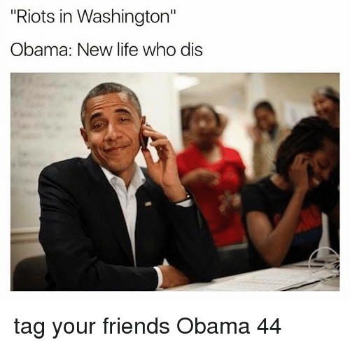 """Memes, Riot, and Who Dis: """"Riots in Washington""""  Obama: New life who dis tag your friends Obama 44"""