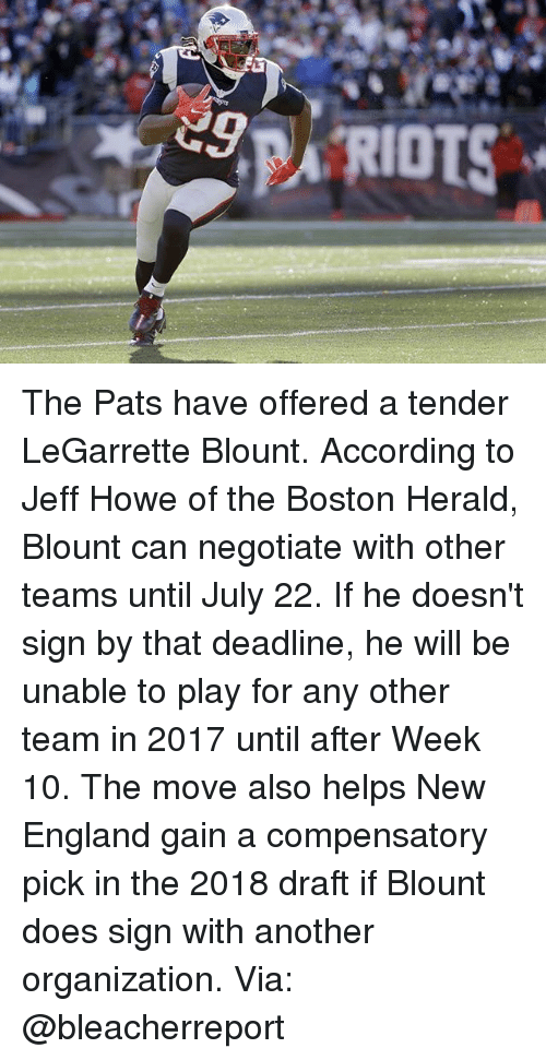 Blount: RIOTS The Pats have offered a tender LeGarrette Blount. According to Jeff Howe of the Boston Herald, Blount can negotiate with other teams until July 22. If he doesn't sign by that deadline, he will be unable to play for any other team in 2017 until after Week 10. The move also helps New England gain a compensatory pick in the 2018 draft if Blount does sign with another organization. Via: @bleacherreport