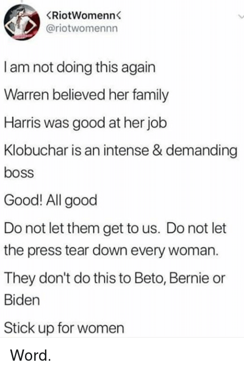 Dont Do This: (RİotWomenn  @riotwomennn  I am not doing this again  Warren believed her family  Harris was good at her job  Klobuchar is an intense & demanding  boss  Good! All good  Do not let them get to us. Do not let  the press tear down every woman.  They don't do this to Beto, Bernie or  Biden  Stick up for women Word.