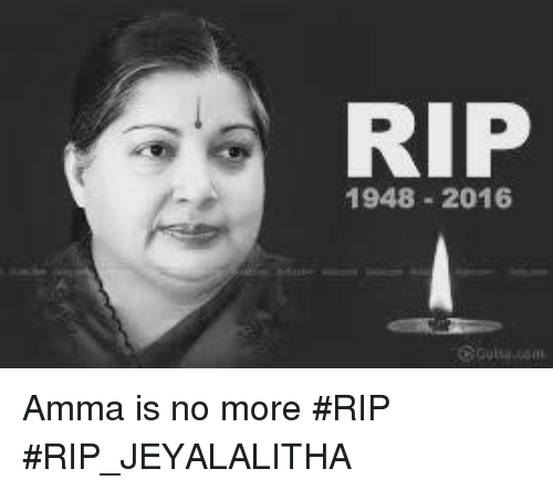 Memes, 🤖, and Amma: RIP  1948 2016 Amma is no more #RIP #RIP_JEYALALITHA