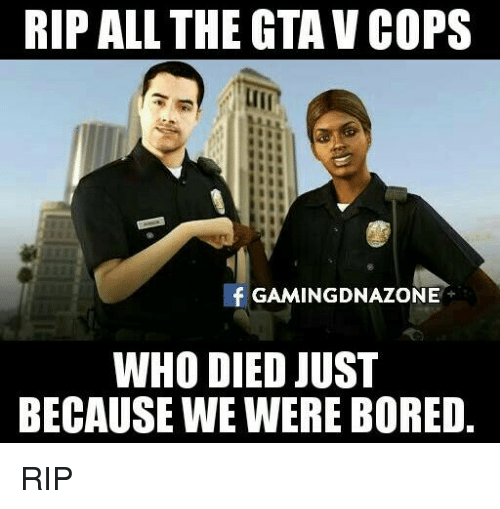 Bored, Memes, and 🤖: RIP ALL THE TAV COPS  fGAMINGDNAZONE  WHO DIED JUST  BECAUSE WE WERE BORED. RIP