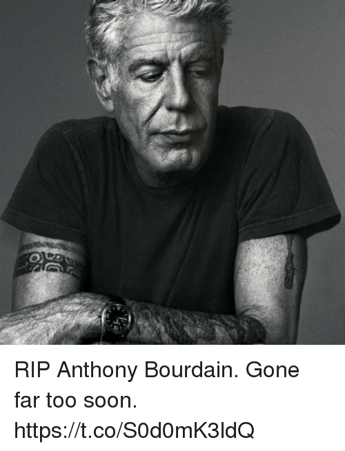 Soon..., Anthony Bourdain, and Gone: RIP Anthony Bourdain. Gone far too soon. https://t.co/S0d0mK3ldQ