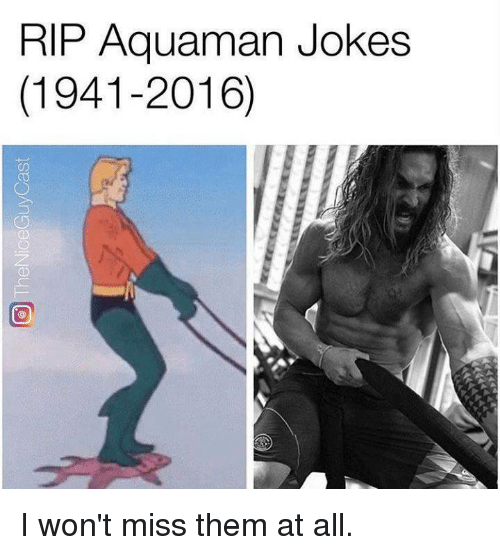 Aquaman Jokes: RIP Aquaman Jokes  (1941-2016) I won't miss them at all.
