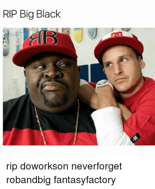 Memes, Black, and 🤖: RIP Big Black rip doworkson neverforget robandbig fantasyfactory