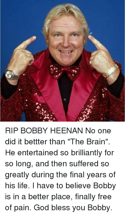 "God, Life, and Memes: RIP BOBBY HEENAN No one did it bettter than ""The Brain"". He entertained so brilliantly for so long, and then suffered so greatly during the final years of his life. I have to believe Bobby is in a better place, finally free of pain. God bless you Bobby."