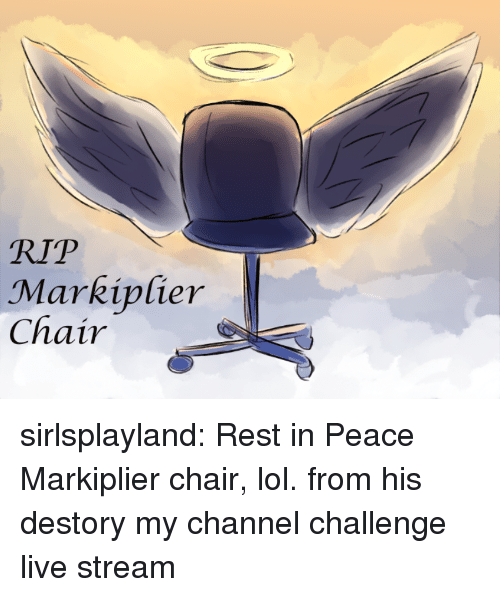 live stream: RIP  Charcipfier  Chair sirlsplayland:  Rest in Peace Markiplier chair, lol. from his destory my channel challenge live stream