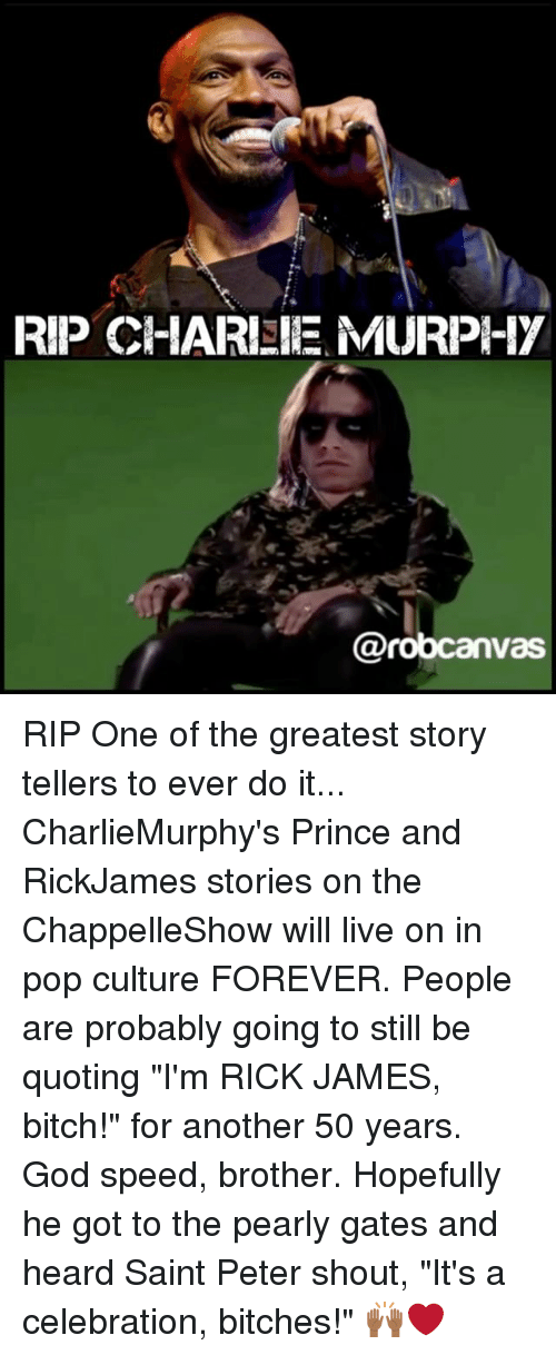 """Bitch, God, and Memes: RIP CHARISIE MURPI-17  @robcanv RIP One of the greatest story tellers to ever do it... CharlieMurphy's Prince and RickJames stories on the ChappelleShow will live on in pop culture FOREVER. People are probably going to still be quoting """"I'm RICK JAMES, bitch!"""" for another 50 years. God speed, brother. Hopefully he got to the pearly gates and heard Saint Peter shout, """"It's a celebration, bitches!"""" 🙌🏾❤️"""