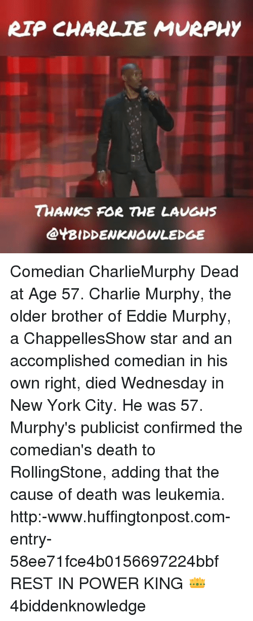 Eddie Murphy: RIP CHARLIE MURPHY  THANKS FOR THE LAUGHS  @YBIDDENKNOWLEDGE Comedian CharlieMurphy Dead at Age 57. Charlie Murphy, the older brother of Eddie Murphy, a ChappellesShow star and an accomplished comedian in his own right, died Wednesday in New York City. He was 57. Murphy's publicist confirmed the comedian's death to RollingStone, adding that the cause of death was leukemia. http:-www.huffingtonpost.com-entry-58ee71fce4b0156697224bbf REST IN POWER KING 👑 4biddenknowledge