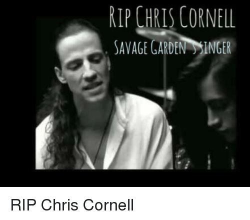 RIP CHRIS CORNELL SAVAGE GARDEN INGER RIP Chris Cornell ...