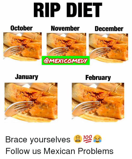 Brace Yourselves: RIP DIET  October  November December  @MEXICOMEDY  January  February Brace yourselves 😩💯😂  Follow us Mexican Problems