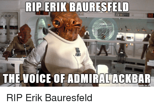 The Voice, Voice, and Rip: RIP ERIK BAURESFELD  THE VOICE OF ADMIRALACKBAR