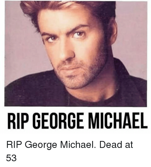 Memes, Michael, and George Michael: RIP GEORGE MICHAEL RIP George Michael. Dead at 53