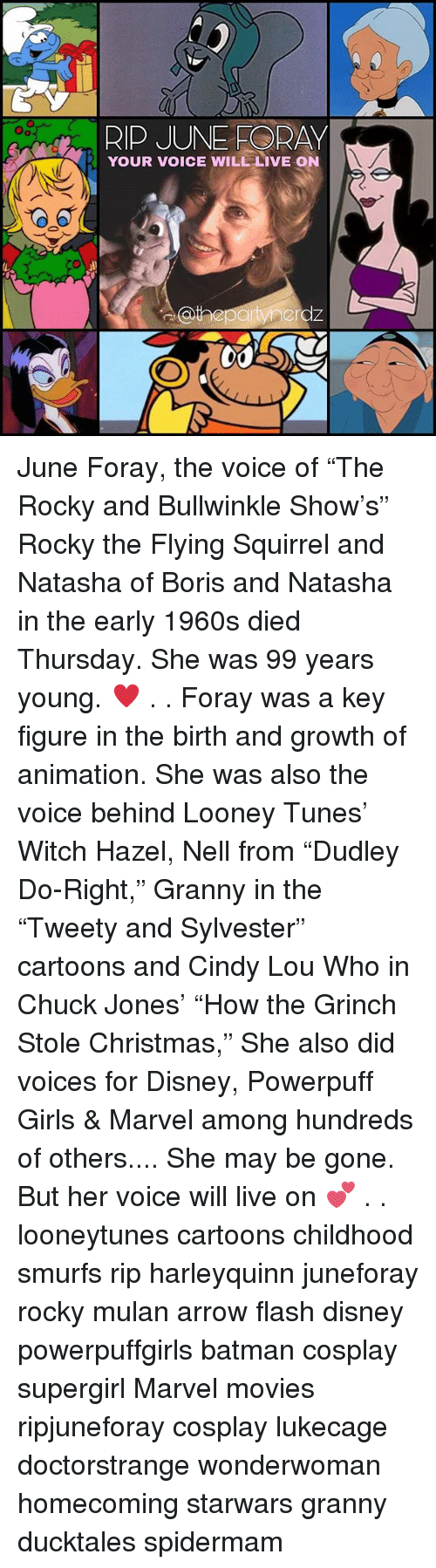 "Batman, Christmas, and Disney: RIP JUNE ORAY  YOUR VOICE WILL LIVE ON June Foray, the voice of ""The Rocky and Bullwinkle Show's"" Rocky the Flying Squirrel and Natasha of Boris and Natasha in the early 1960s died Thursday. She was 99 years young. ♥️ . . Foray was a key figure in the birth and growth of animation. She was also the voice behind Looney Tunes' Witch Hazel, Nell from ""Dudley Do-Right,"" Granny in the ""Tweety and Sylvester"" cartoons and Cindy Lou Who in Chuck Jones' ""How the Grinch Stole Christmas,"" She also did voices for Disney, Powerpuff Girls & Marvel among hundreds of others.... She may be gone. But her voice will live on 💕 . . looneytunes cartoons childhood smurfs rip harleyquinn juneforay rocky mulan arrow flash disney powerpuffgirls batman cosplay supergirl Marvel movies ripjuneforay cosplay lukecage doctorstrange wonderwoman homecoming starwars granny ducktales spidermam"