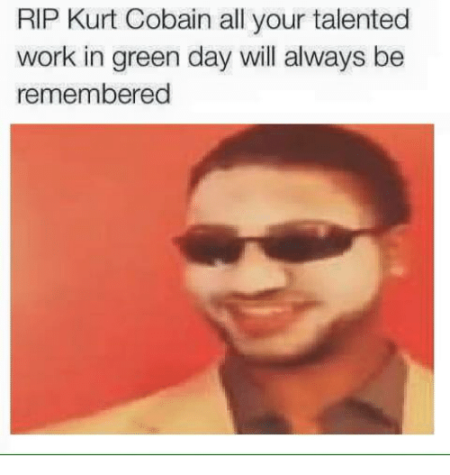 rip kurt cobain all your talented work in green day 1550206 rip kurt cobain all your talented work in green day will always be,Rip Kurt Cobain Meme