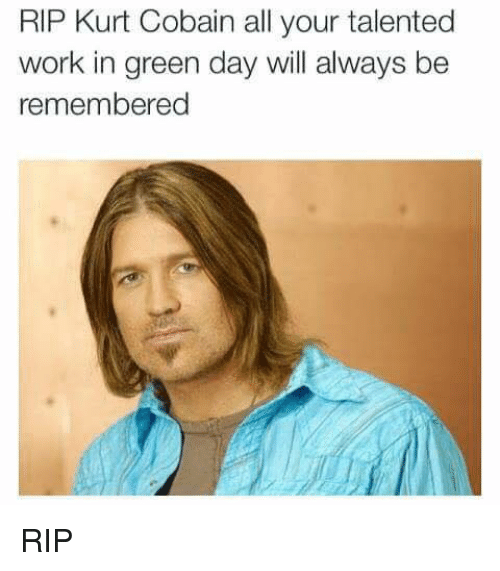 Memes, Work, and Kurt Cobain: RIP Kurt Cobain all your talented  work in green day will always be  remembered RIP