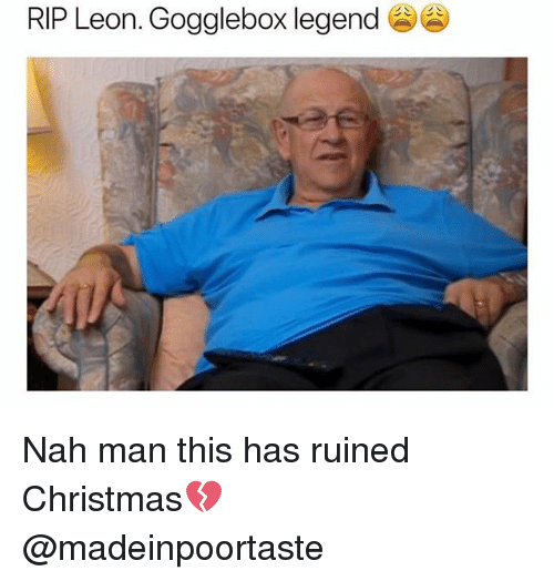 nah-man: RIP Leon. Gogglebox legend GG) Nah man this has ruined Christmas💔 @madeinpoortaste