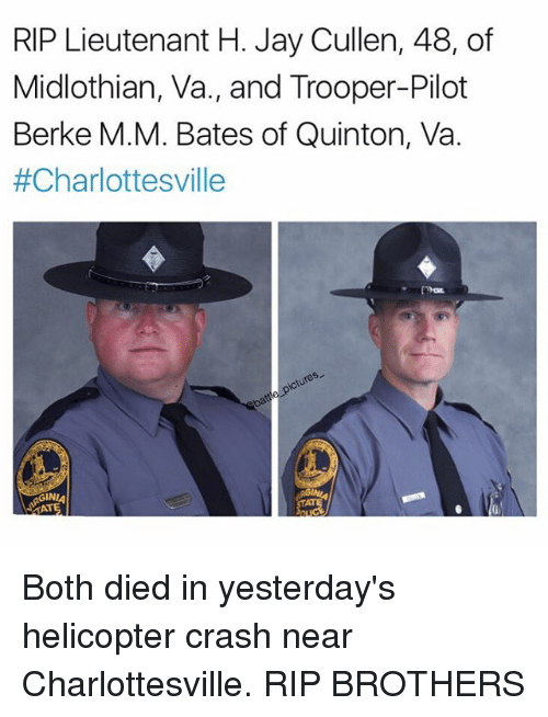 Jays: RIP Lieutenant H. Jay Cullen, 48, of  Midlothian, Va., and Trooper-Pilot  Berke M.M. Bates of Quinton, Va.  #Charlottesville  GINI  GIN  TAT Both died in yesterday's helicopter crash near Charlottesville. RIP BROTHERS