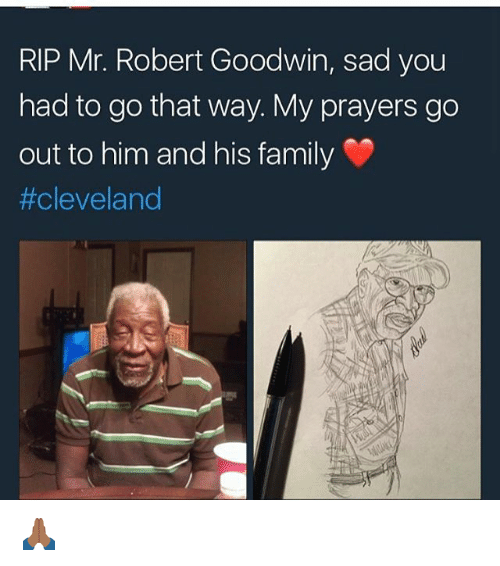 Family, Memes, and Cleveland: RIP Mr. Robert Goodwin, sad you  had to go that way. My prayers go  out to him and his family  🙏🏾