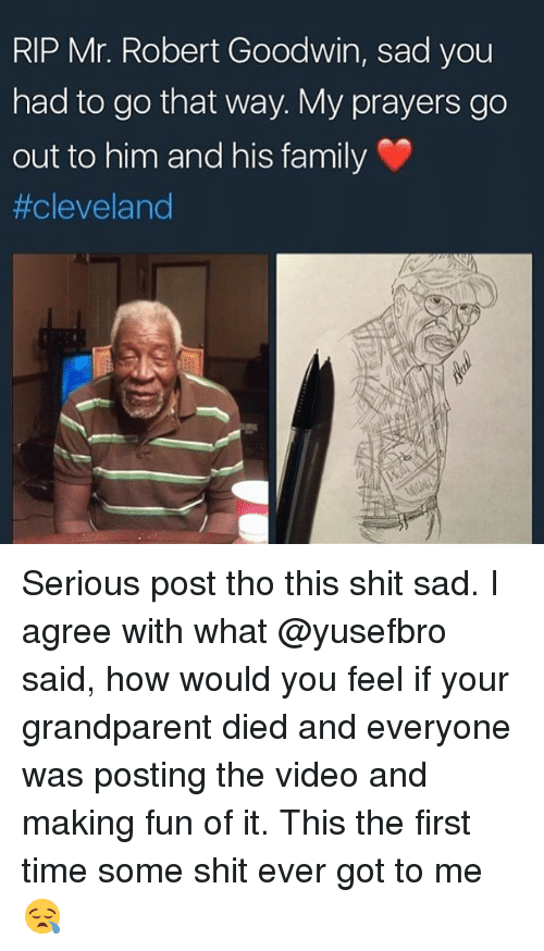 Grandparent: RIP Mr. Robert Goodwin, sad you  had to go that way. My prayers go  out to him and his family  Serious post tho this shit sad. I agree with what @yusefbro said, how would you feel if your grandparent died and everyone was posting the video and making fun of it. This the first time some shit ever got to me😪