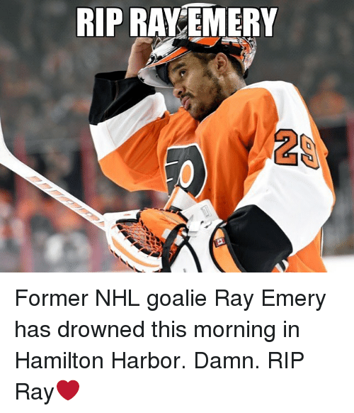 Drowned: RIP RAY EMERY  2 Former NHL goalie Ray Emery has drowned this morning in Hamilton Harbor. Damn. RIP Ray❤️