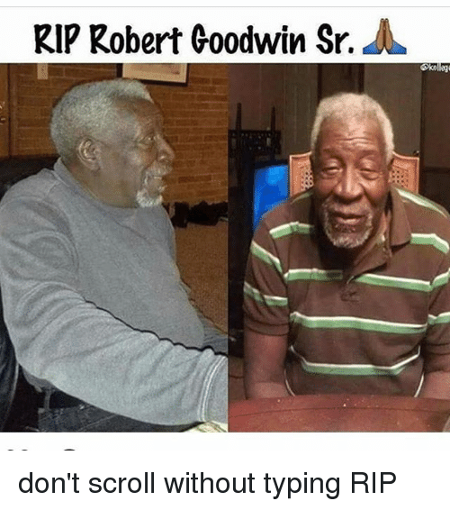 Memes, 🤖, and Scrolls: RIP Robert Goodwin Sr.  A don't scroll without typing RIP